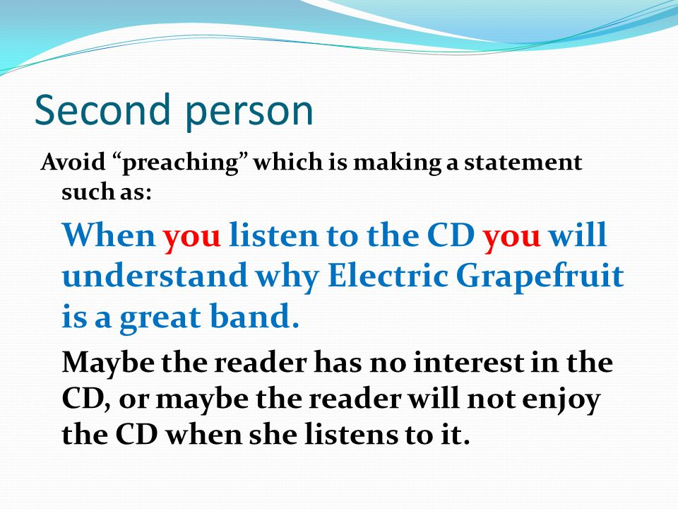 Second person Writing in the second person is OK if giving directions or speaking directly to a person; for example: Will you please lower the sound on the TV.