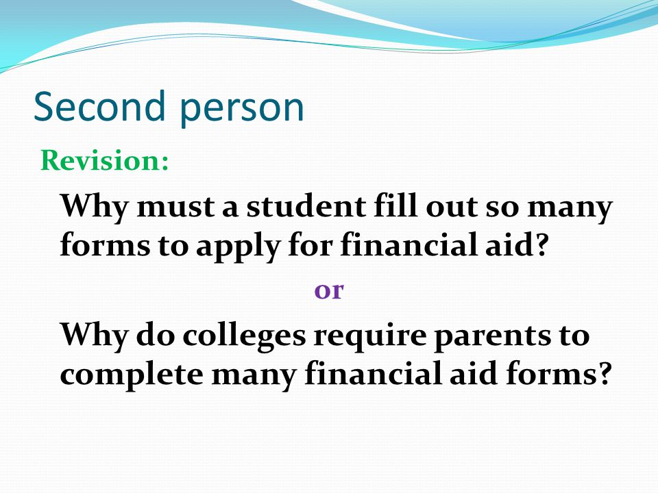 Second person Original: Why do you have to fill out so many forms to apply for financial aid