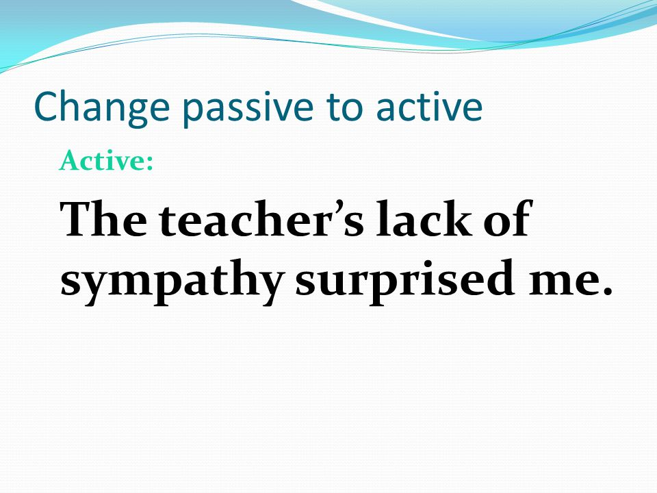Change passive to active Original: I was surprised by the teacher s lack of sympathy.