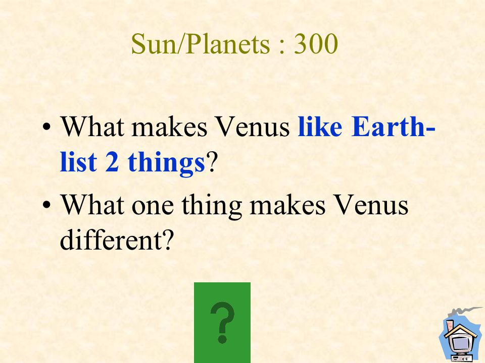 Sun/Planets : 300 What makes Venus like Earth- list 2 things? What one thing makes Venus different?