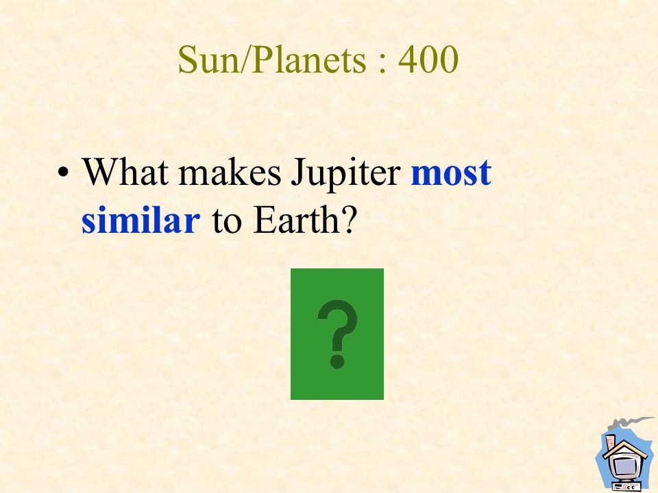 Sun/Planets : 400 What makes Jupiter most similar to Earth?