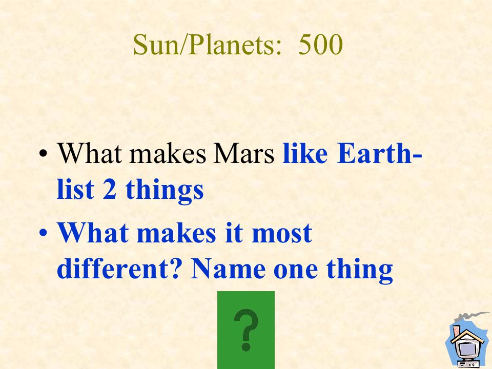 Sun/Planets: 500 What makes Mars like Earth- list 2 things What makes it most different? Name one thing
