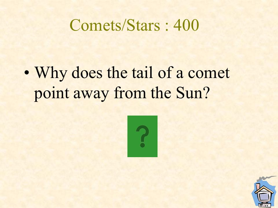 Comets/Stars : 400 Why does the tail of a comet point away from the Sun?