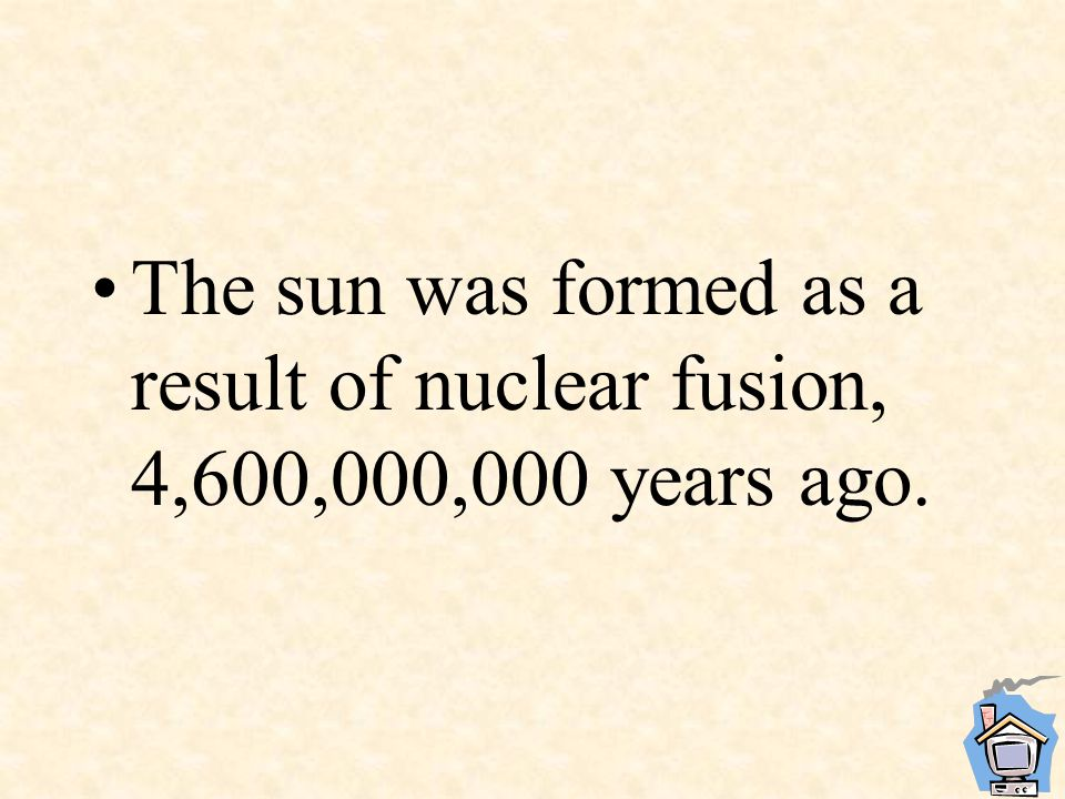 The sun was formed as a result of nuclear fusion, 4,600,000,000 years ago.
