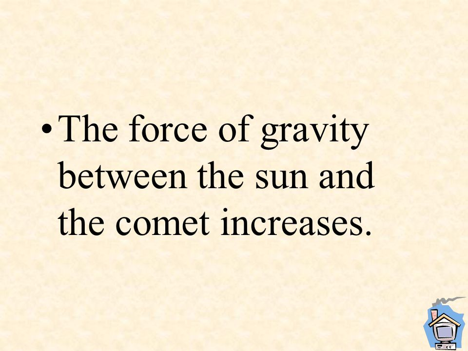 The force of gravity between the sun and the comet increases.