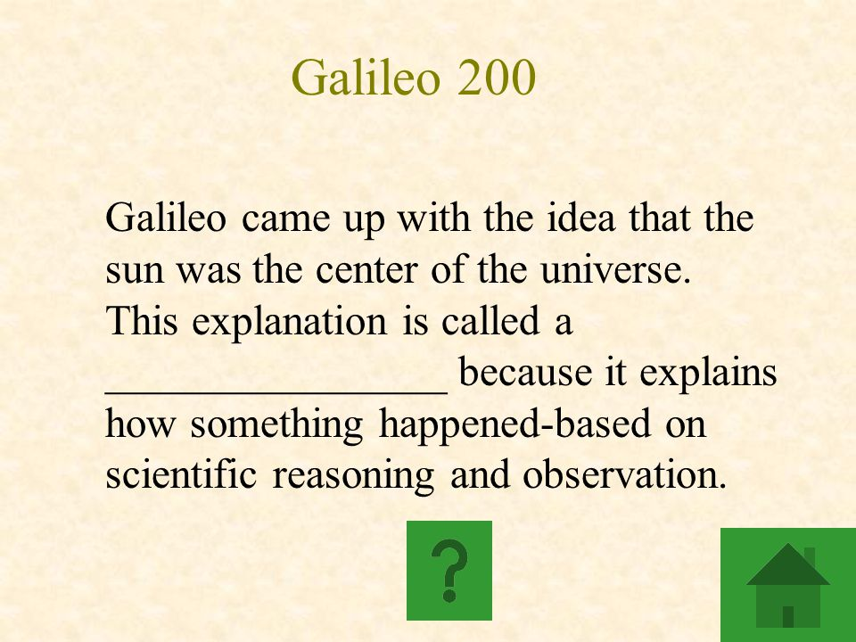 Galileo 200 Galileo came up with the idea that the sun was the center of the universe. This explanation is called a ________________ because it explai