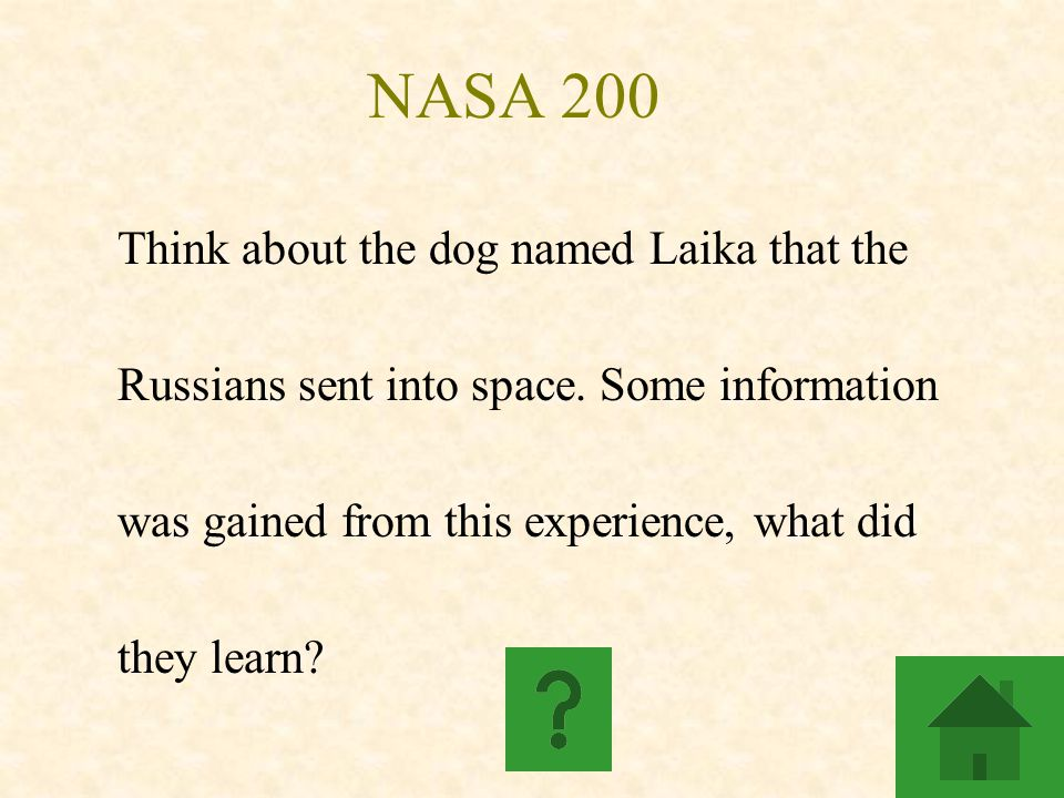 NASA 200 Think about the dog named Laika that the Russians sent into space. Some information was gained from this experience, what did they learn?