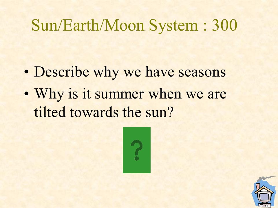 Sun/Earth/Moon System : 300 Describe why we have seasons Why is it summer when we are tilted towards the sun?