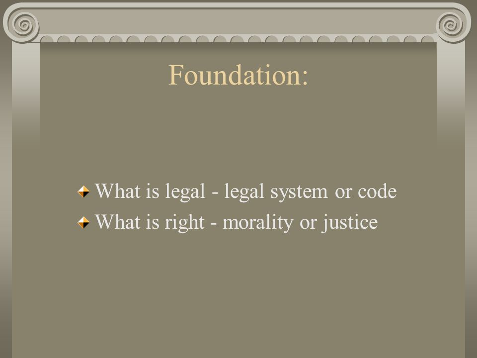 Foundation: What is legal - legal system or code What is right - morality or justice