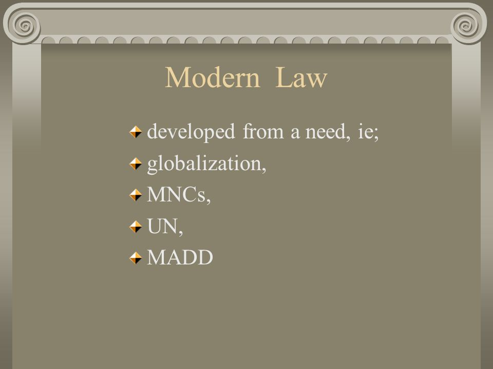 Modern Law developed from a need, ie; globalization, MNCs, UN, MADD