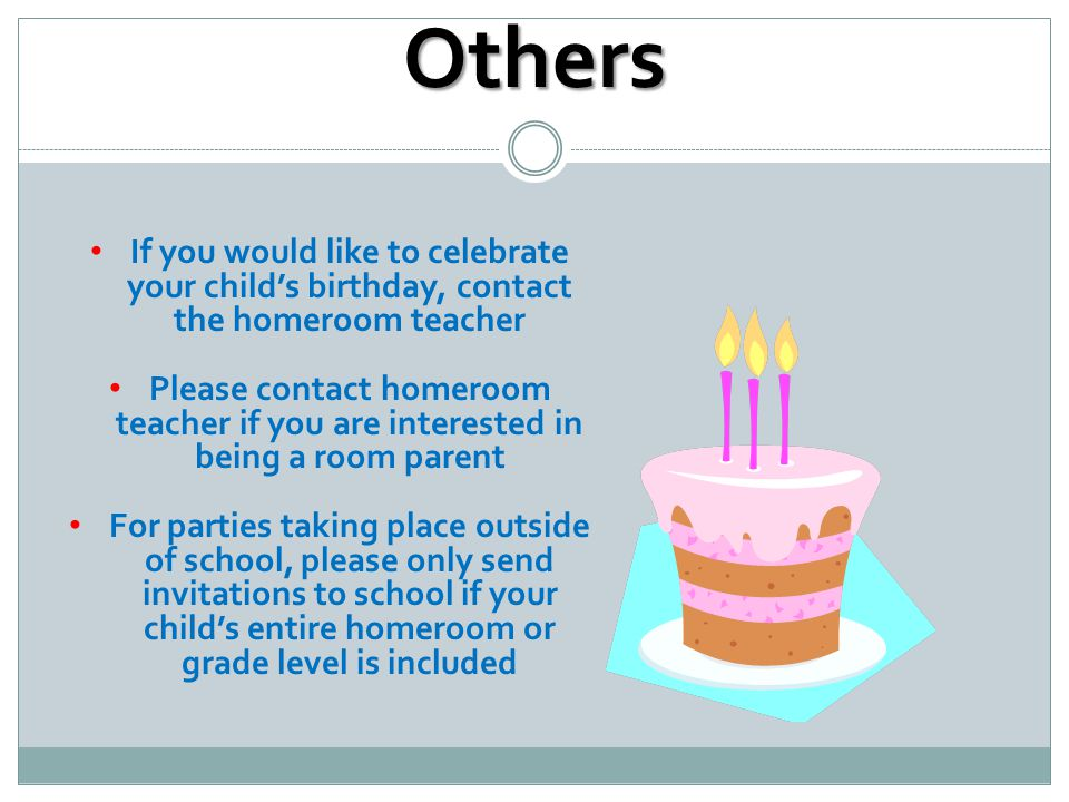 Others If you would like to celebrate your child's birthday, contact the homeroom teacher Please contact homeroom teacher if you are interested in being a room parent For parties taking place outside of school, please only send invitations to school if your child's entire homeroom or grade level is included