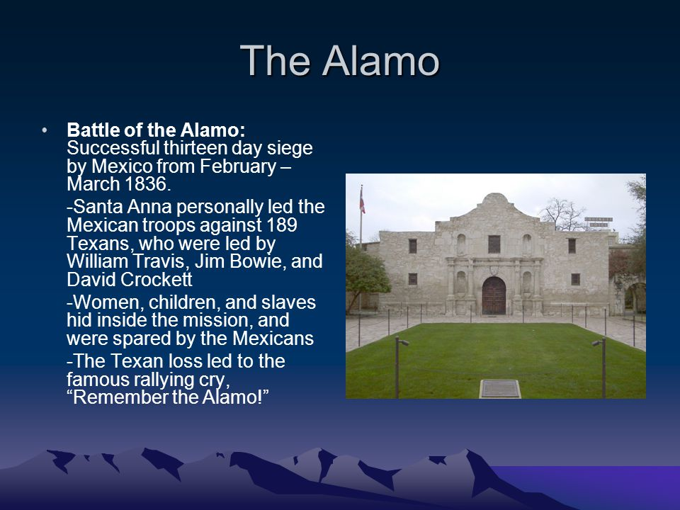 The Alamo Battle of the Alamo: Successful thirteen day siege by Mexico from February – March 1836. -Santa Anna personally led the Mexican troops again