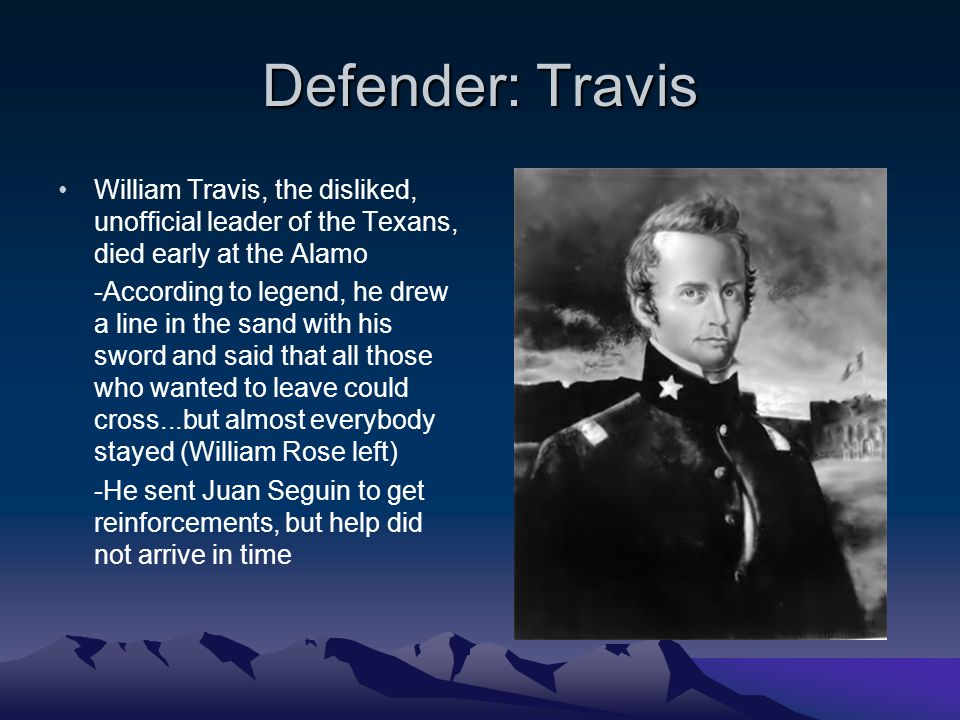 Defender: Travis William Travis, the disliked, unofficial leader of the Texans, died early at the Alamo -According to legend, he drew a line in the sand with his sword and said that all those who wanted to leave could cross...but almost everybody stayed (William Rose left) -He sent Juan Seguin to get reinforcements, but help did not arrive in time