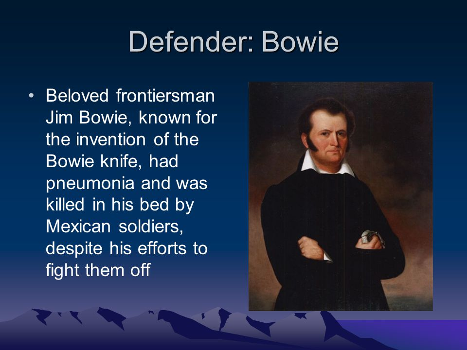 Defender: Bowie Beloved frontiersman Jim Bowie, known for the invention of the Bowie knife, had pneumonia and was killed in his bed by Mexican soldiers, despite his efforts to fight them off