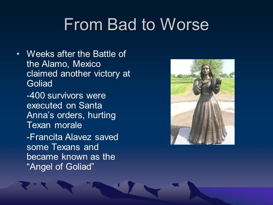 From Bad to Worse Weeks after the Battle of the Alamo, Mexico claimed another victory at Goliad -400 survivors were executed on Santa Anna's orders, h