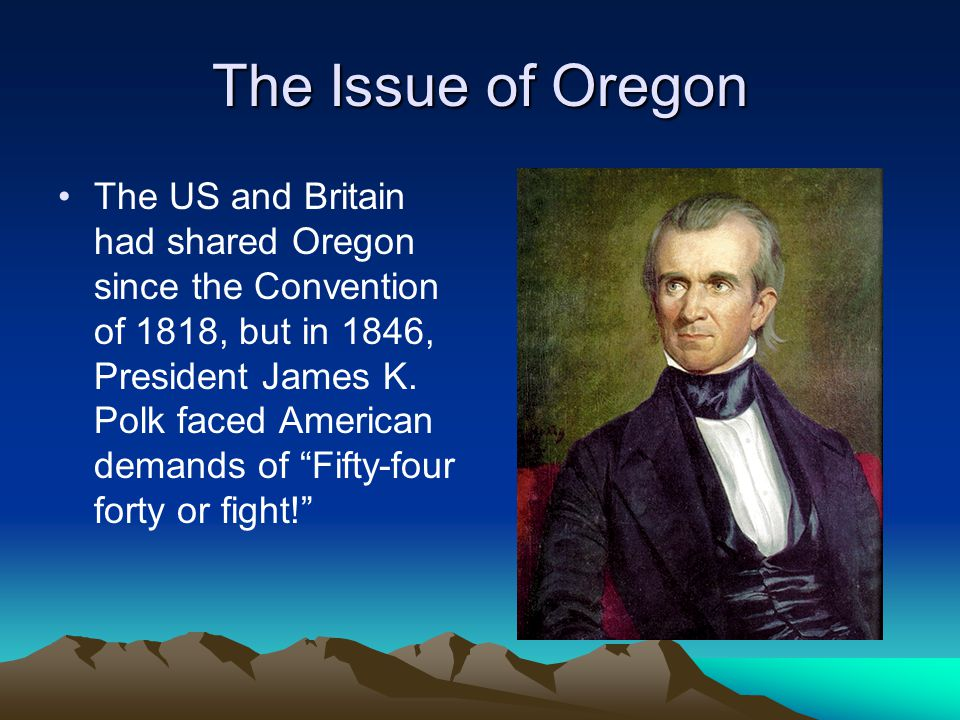 The Issue of Oregon The US and Britain had shared Oregon since the Convention of 1818, but in 1846, President James K. Polk faced American demands of