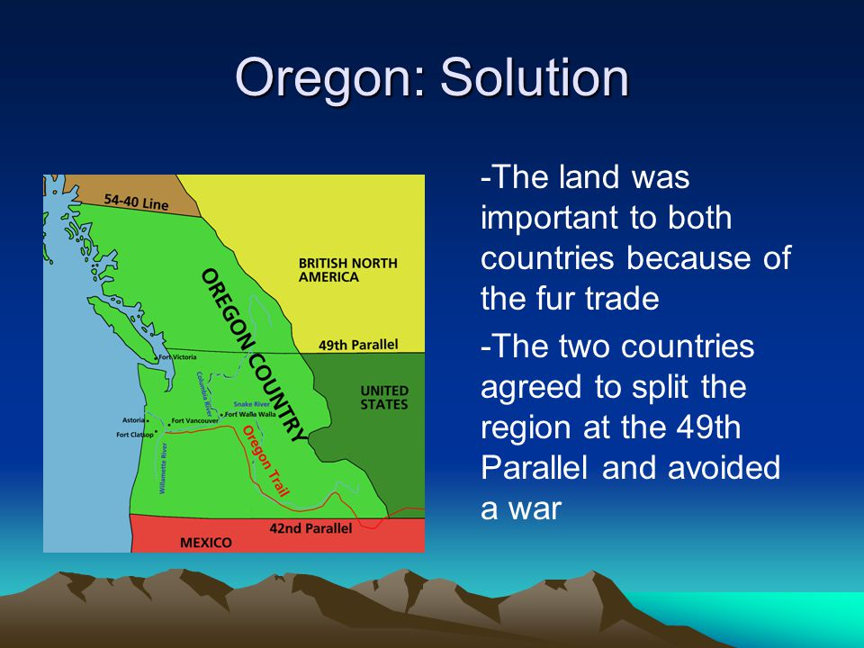 Oregon: Solution -The land was important to both countries because of the fur trade -The two countries agreed to split the region at the 49th Parallel and avoided a war