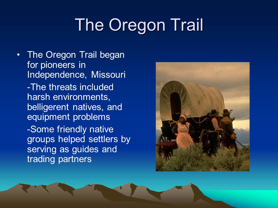 The Oregon Trail The Oregon Trail began for pioneers in Independence, Missouri -The threats included harsh environments, belligerent natives, and equi