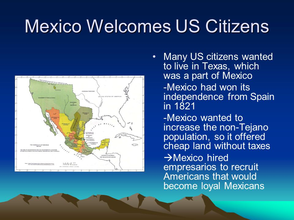 Mexico Welcomes US Citizens Many US citizens wanted to live in Texas, which was a part of Mexico -Mexico had won its independence from Spain in 1821 -Mexico wanted to increase the non-Tejano population, so it offered cheap land without taxes  Mexico hired empresarios to recruit Americans that would become loyal Mexicans