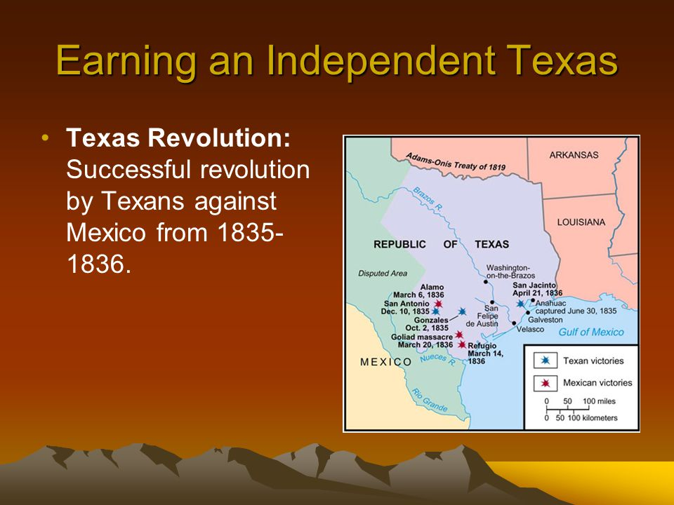 Earning an Independent Texas Texas Revolution: Successful revolution by Texans against Mexico from 1835- 1836.