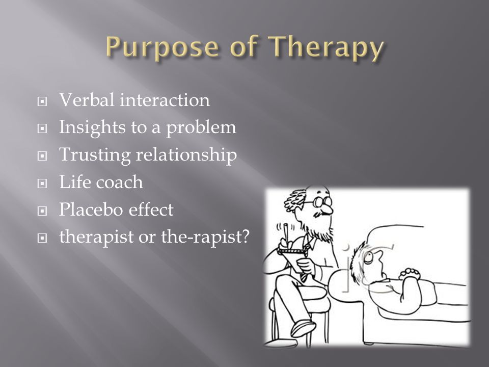  Verbal interaction  Insights to a problem  Trusting relationship  Life coach  Placebo effect  therapist or the-rapist?