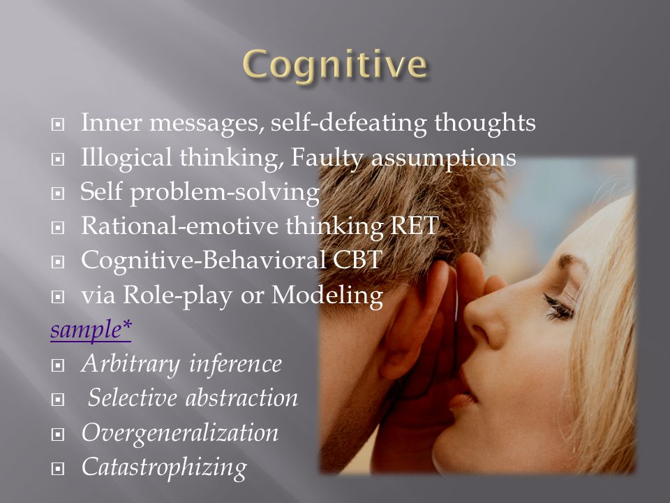  Inner messages, self-defeating thoughts  Illogical thinking, Faulty assumptions  Self problem-solving  Rational-emotive thinking RET  Cognitive-Behavioral CBT  via Role-play or Modeling sample*  Arbitrary inference  Selective abstraction  Overgeneralization  Catastrophizing