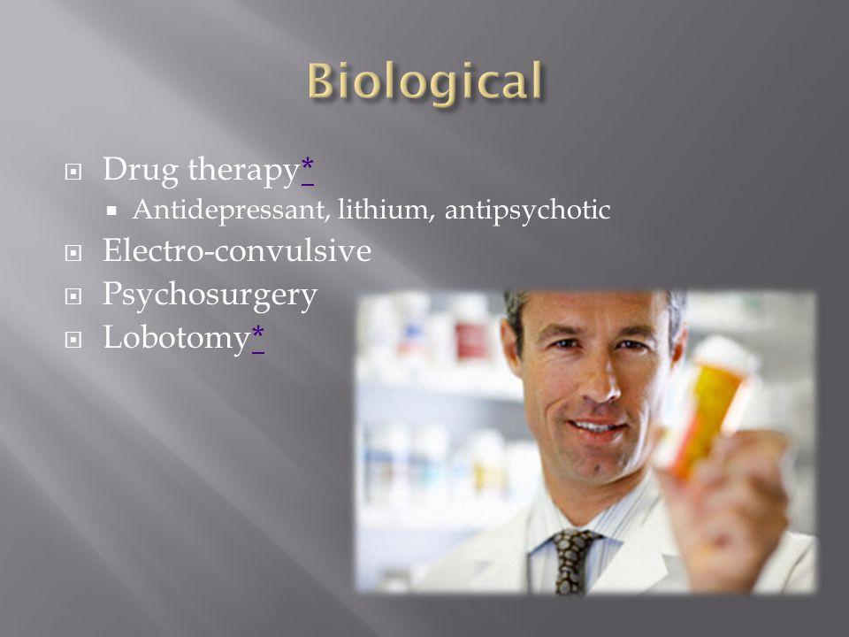  Drug therapy**  Antidepressant, lithium, antipsychotic  Electro-convulsive  Psychosurgery  Lobotomy**
