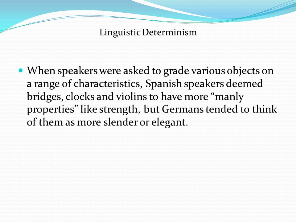 Linguistic Determinism When speakers were asked to grade various objects on a range of characteristics, Spanish speakers deemed bridges, clocks and violins to have more manly properties like strength, but Germans tended to think of them as more slender or elegant.