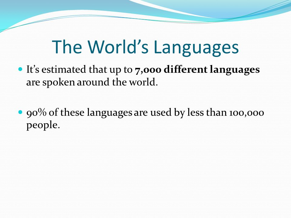 The World's Languages It's estimated that up to 7,000 different languages are spoken around the world.