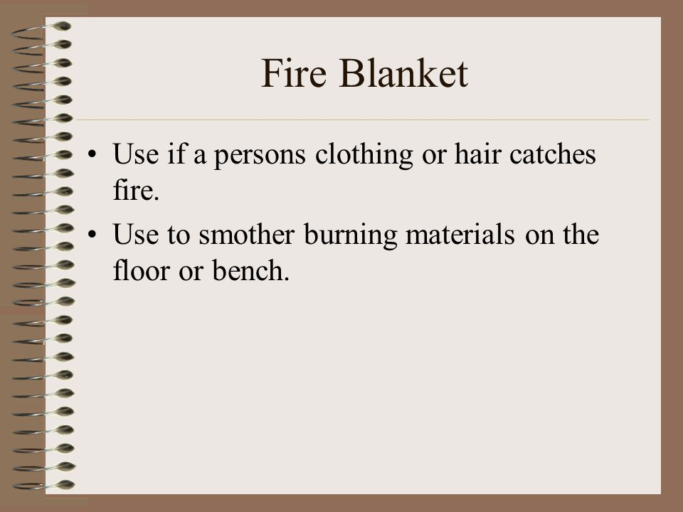 Fire Blanket Use if a persons clothing or hair catches fire. Use to smother burning materials on the floor or bench.