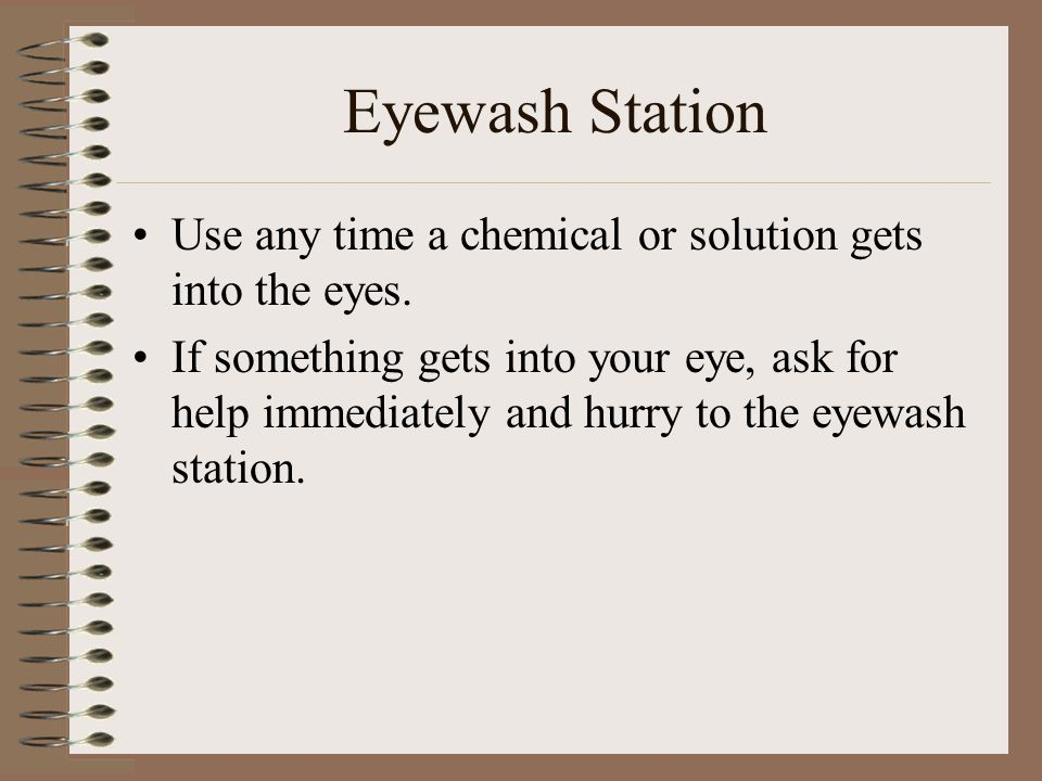 Eyewash Station Use any time a chemical or solution gets into the eyes. If something gets into your eye, ask for help immediately and hurry to the eye