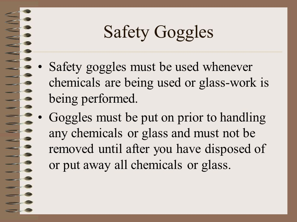 Safety Goggles Safety goggles must be used whenever chemicals are being used or glass-work is being performed. Goggles must be put on prior to handlin