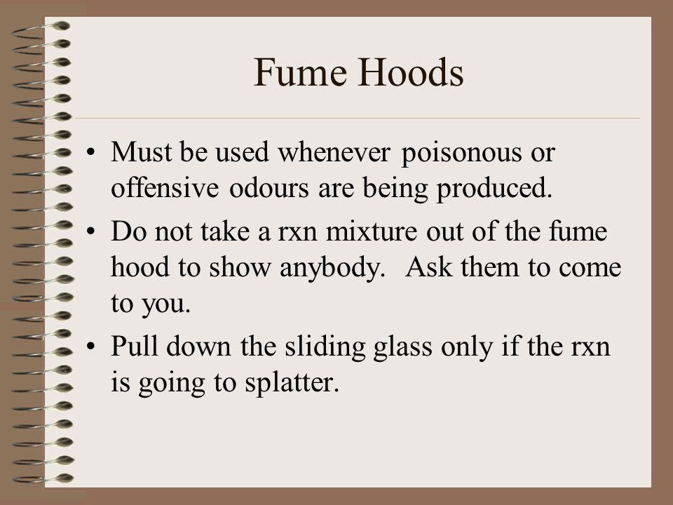 Fume Hoods Must be used whenever poisonous or offensive odours are being produced. Do not take a rxn mixture out of the fume hood to show anybody. Ask