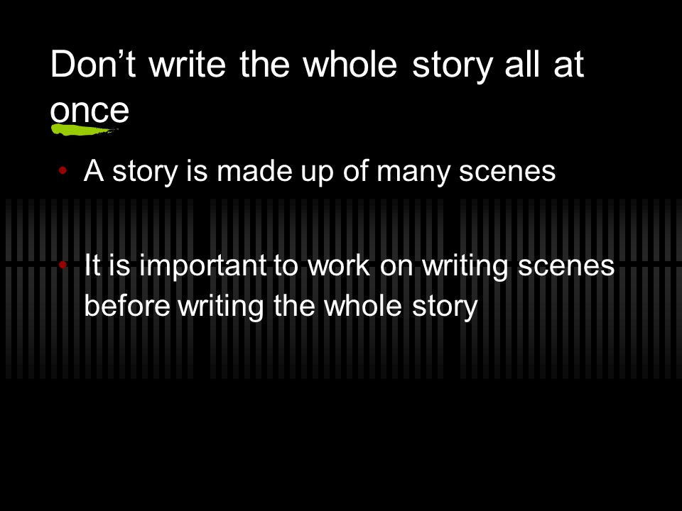 Don't write the whole story all at once A story is made up of many scenes It is important to work on writing scenes before writing the whole story