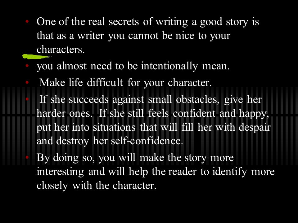 One of the real secrets of writing a good story is that as a writer you cannot be nice to your characters.