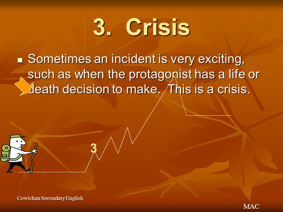 MAC Cowichan Secondary English 3. Crisis Sometimes an incident is very exciting, such as when the protagonist has a life or death decision to make. Th