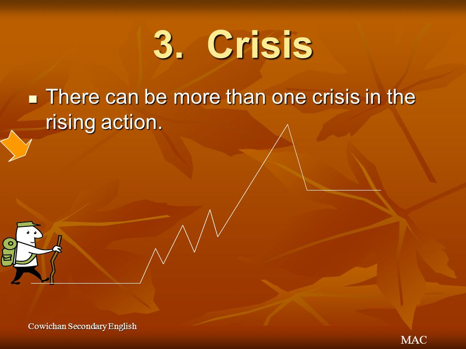 MAC Cowichan Secondary English 3. Crisis There can be more than one crisis in the rising action. There can be more than one crisis in the rising actio