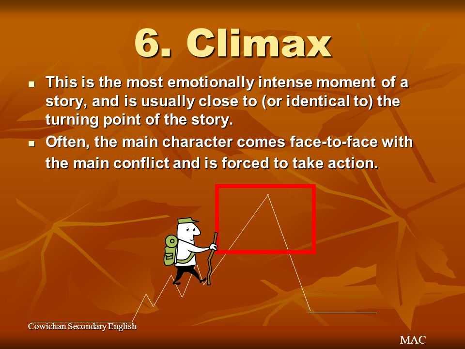 MAC Cowichan Secondary English 6. Climax This is the most emotionally intense moment of a story, and is usually close to (or identical to) the turning