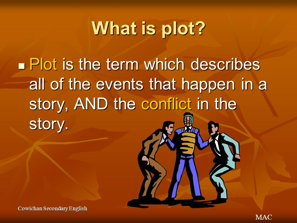 MAC Cowichan Secondary English What is plot? Plot is the term which describes all of the events that happen in a story, AND the conflict in the story.