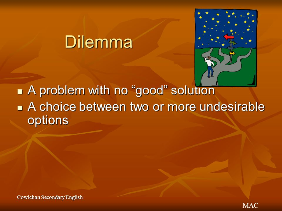 "MAC Cowichan Secondary English Dilemma A problem with no ""good"" solution A problem with no ""good"" solution A choice between two or more undesirable op"