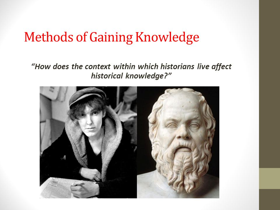 "Methods of Gaining Knowledge ""How does the context within which historians live affect historical knowledge?"""