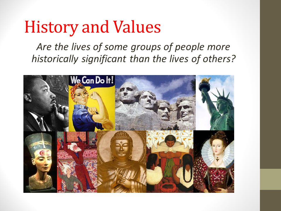 History and Values Are the lives of some groups of people more historically significant than the lives of others?