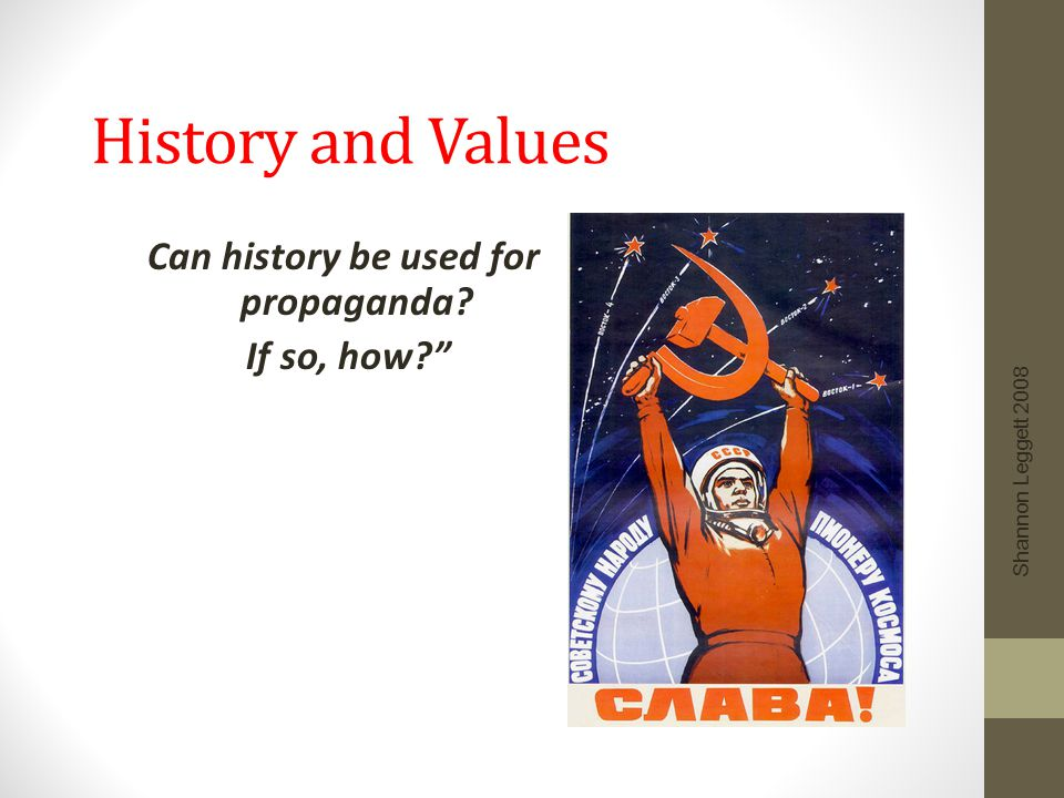 "History and Values Can history be used for propaganda? If so, how?"" Shannon Leggett 2008"