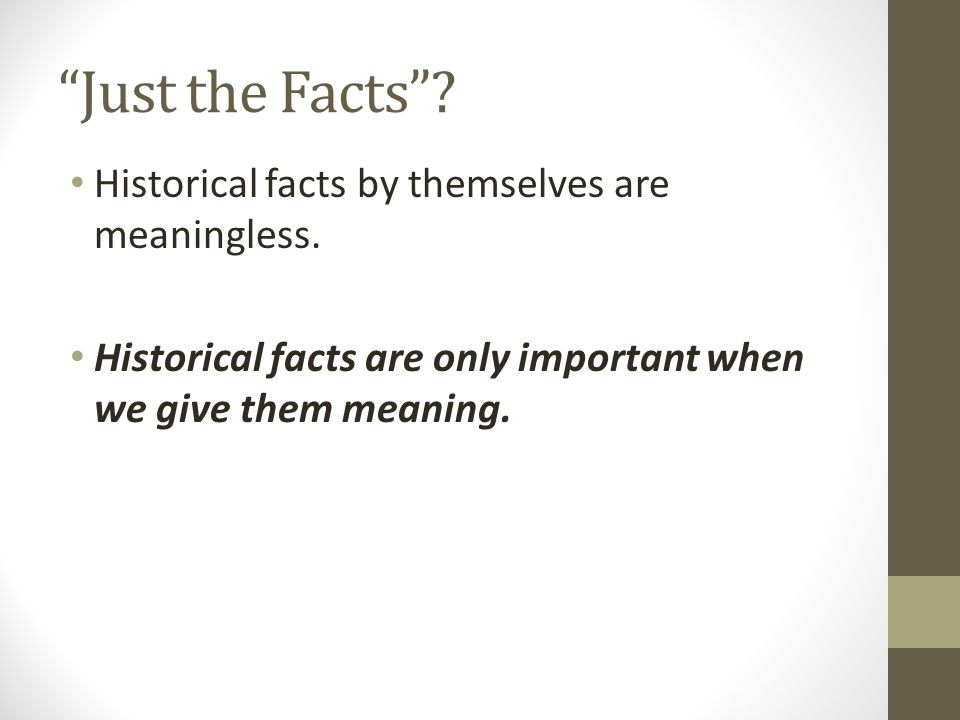 """Just the Facts""? Historical facts by themselves are meaningless. Historical facts are only important when we give them meaning."