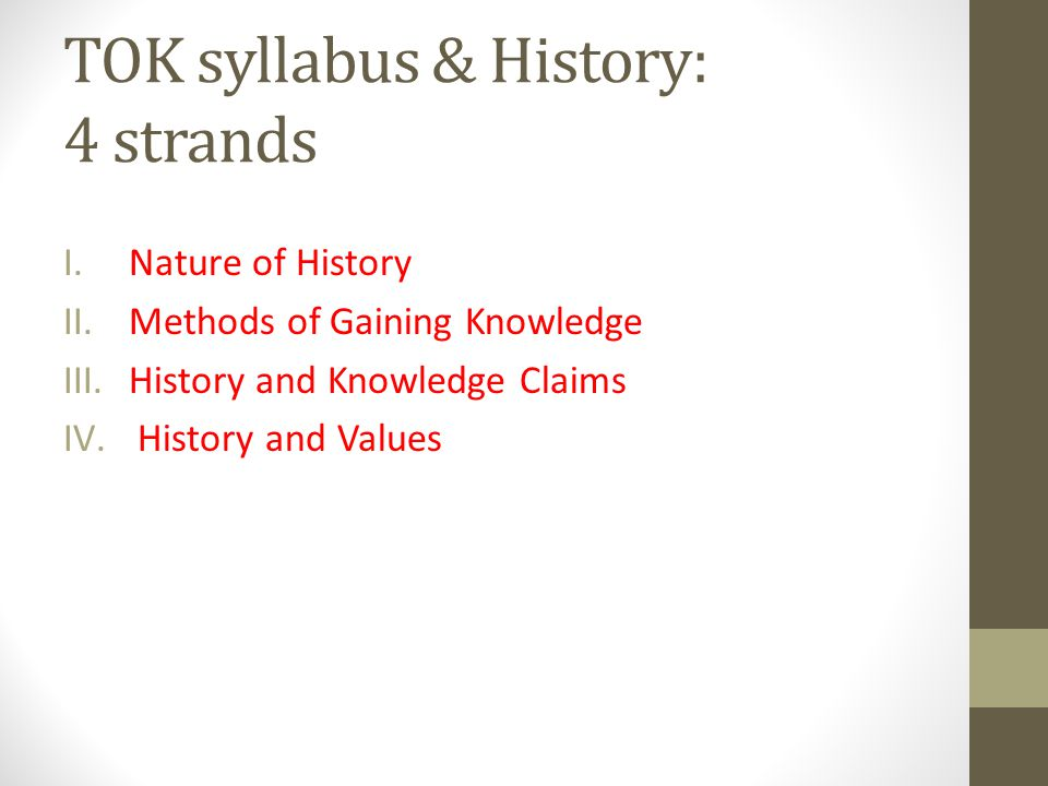TOK syllabus & History: 4 strands I.Nature of History II.Methods of Gaining Knowledge III.History and Knowledge Claims IV. History and Values