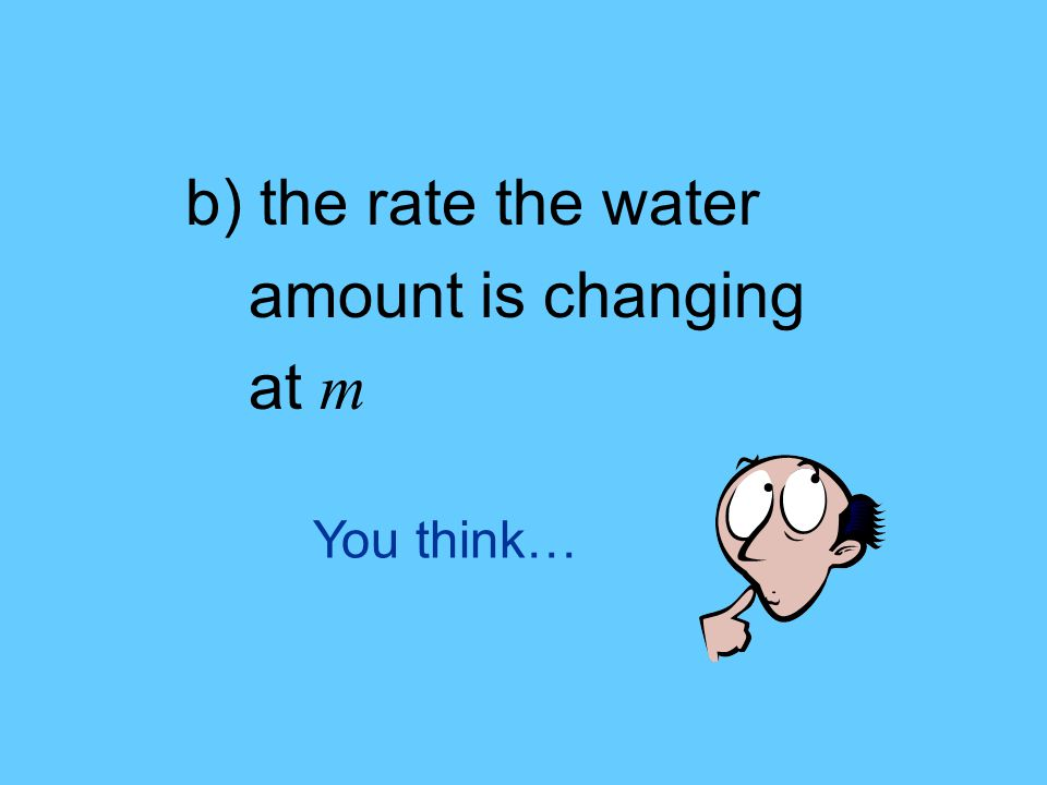 You think… b) the rate the water amount is changing at m
