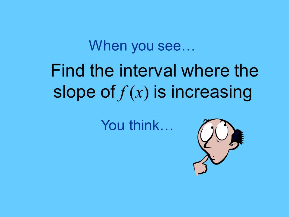 You think… When you see… Find the interval where the slope of f (x) is increasing