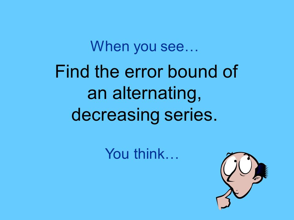 You think… When you see… Find the error bound of an alternating, decreasing series.