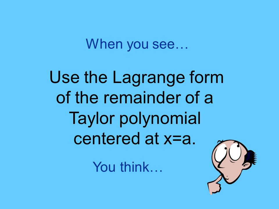 You think… When you see… Use the Lagrange form of the remainder of a Taylor polynomial centered at x=a.