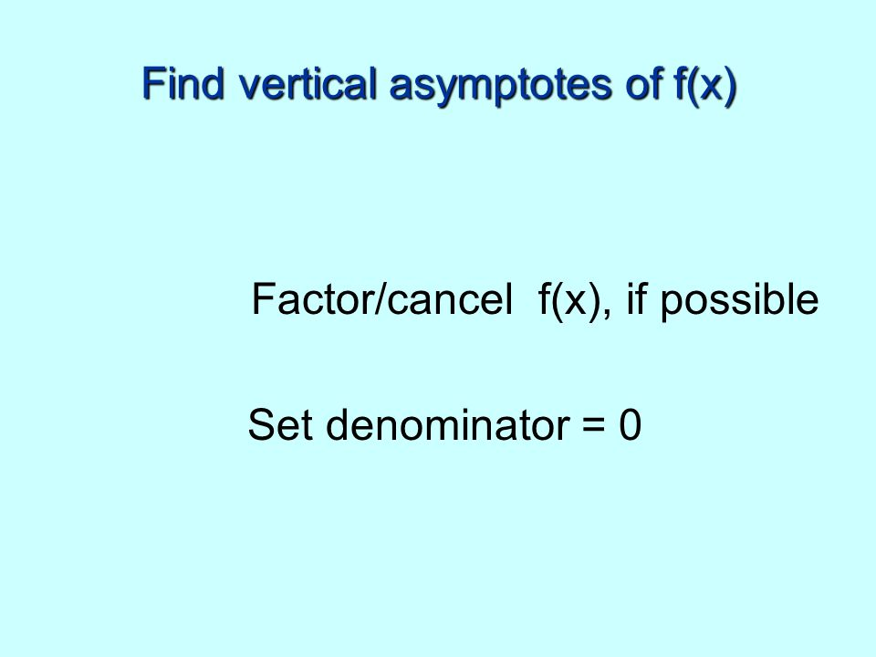 Find vertical asymptotes of f(x) Factor/cancel f(x), if possible Set denominator = 0